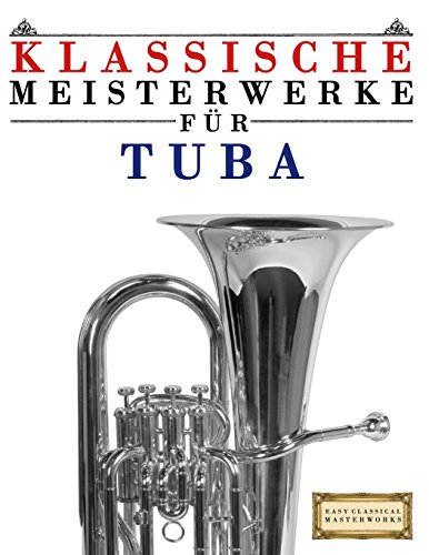 Klassische Meisterwerke für Tuba: Leichte Stücke von Bach, Beethoven, Brahms, Handel, Haydn, Mozart, Schubert, Tchaikovsky, Vivaldi und Wagner