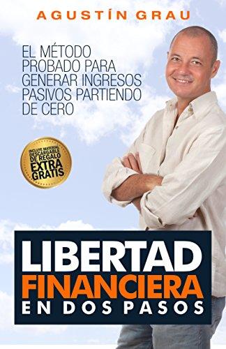 LIBERTAD FINANCIERA EN DOS PASOS: El método probado para generar ingresos pasivos partiendo de cero por Agustín Grau