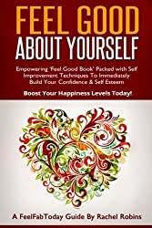 Feel Good About Yourself: Empowering 'Feel Good Book' Packed With Self Improvement Techniques To Immediately Build Your Confidence & Self Esteem. Boost Your Happiness Levels Today! by Rachel Robins (2014-01-13)