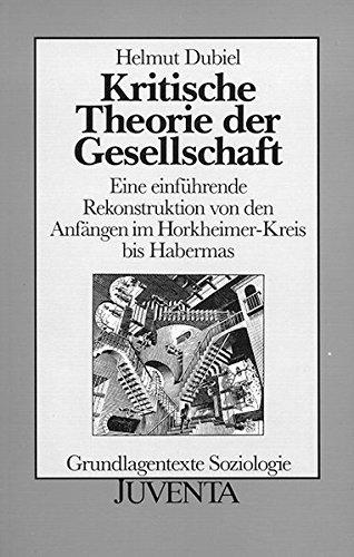 Kritische Theorie der Gesellschaft: Eine einführende Rekonstruktion von den Anfängen im Horkheimer-Kreis bis Habermas. Grundlagentexte Soziologie