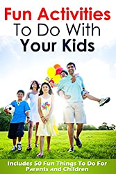 FUN ACTIVITIES TO DO WITH YOUR KIDS (PARENTING): Includes 50 Fun Things To Do For Parents and Children (Parenting with Love and Logic) (Preschool Books About Home Book 1) (English Edition)