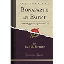 Bonaparte in Egypt: And the Egyptians Egyptian to-Day (Classic Reprint)