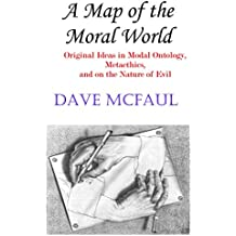A Map of the Moral World: Original Ideas in Modal Ontology, Metaethics, and on the Nature of Evil (English Edition)