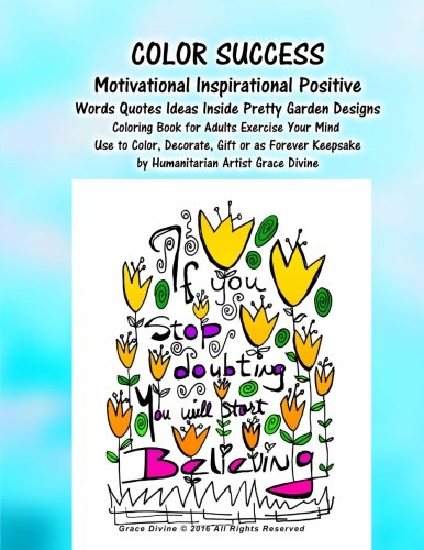 COLOR SUCCESS Motivational Inspirational Positive Words Quotes Ideas Inside Pretty Garden Designs Coloring Book for Adults Exercise Your Mind: Use to ... Keepsake by Humanitarian Artist Grace Divine