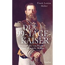 Der 99-Tage-Kaiser: Friedrich III. von Preußen - Prinz, Monarch, Mythos