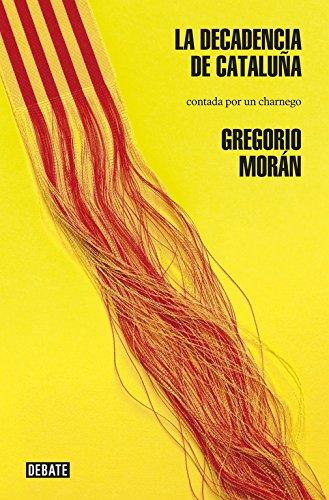 La decadencia de Cataluña: Contada por un charnego (Debate) por Gregorio Morán