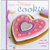 Bake Me I'm Yours... Cookie: Over 100 Excuses to Indulge