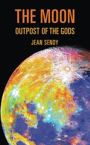 The Moon: Outpost of the Gods - Evidence of Ancient Astronaut Voyages to Our Satellite