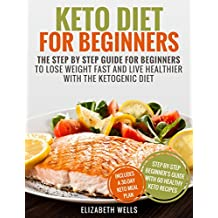 Keto Diet For Beginners: The Step By Step Guide For Beginners To Lose Weight Fast And Live Healthier With The Ketogenic Diet