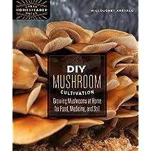 DIY Mushroom Cultivation: Growing Mushrooms at Home for Food, Medicine, and Soil (Urban Homesteader Hacks Series)