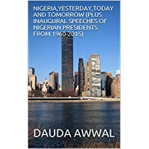 NIGERIA,YESTERDAY,TODAY AND TOMORROW (PLUS INAUGURAL SPEECHES OF NIGERIAN PRESIDENTS FROM 1960-2015) (English Edition)