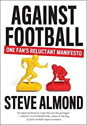 Against Football: One Fan's Reluctant Manifesto by Steve Almond (2015-08-18)