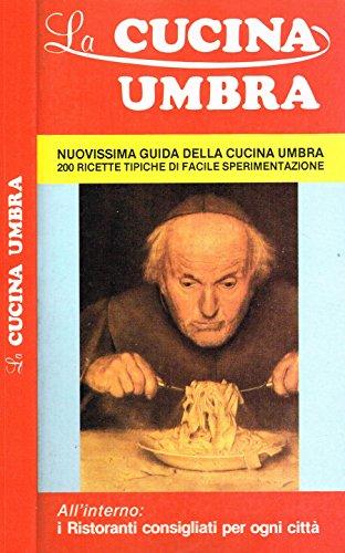 LA CUCINA UMBRA. Nuovissima guida della cucina umbra, 200 ricette tipiche di facile sperimentazione.
