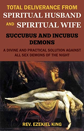 TOTAL DELIVERANCE FROM SPIRITUAL HUSBAND AND SPIRITUAL WIFE (SUCCUBUS AND INCUBUS DEMONS): A DIVINE AND PRACTICAL SOLUTION AGAINST ALL SEX DEMONS OF THE NIGHT (English Edition)