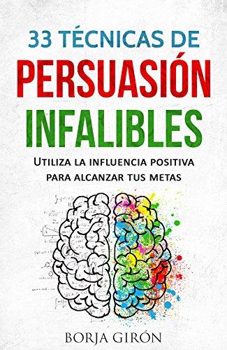 33 Técnicas de Persuasión Infalibles: Utiliza la influencia positiva para alcanzar tus metas por Borja Girón