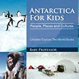 Antarctica For Kids: People, Places and Cultures - Children Explore The World Books