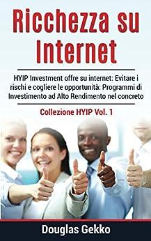 Ricchezza su Internet: HYIP Investment offre su internet: Evitare i rischi e cogliere le opportunità: Programmi di Investimento ad Alto Rendimento nel concreto (Collezione HYIP Vol. 1) di [Gekko, Douglas]