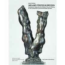 Wieland Förster in Dresden: Katalog der Skulpturen der Wieland Förster Stiftung an den Staatlichen Kunstsammlungen Dresden mit einem Verzeichnis seiner Werke im öffentlichen Raum