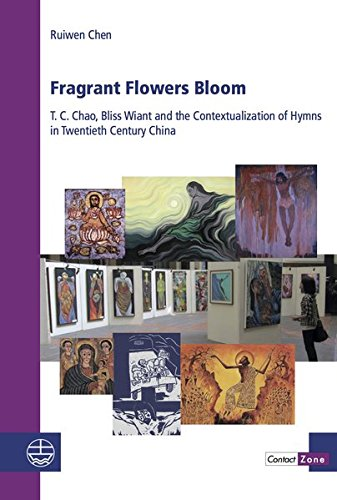 Fragrant Flowers Bloom: T. C. Chao, Bliss Wiant and the Contextualization of Hymns in Twentieth Century China (Contact Zone / Explorations in Intercultural Theology, Band 17)
