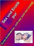 Sex und Erotik pur auf über 100 Seiten: Kurze Erotikstories - soft oder auch hart erzählt