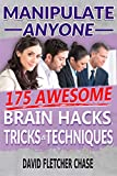 Manipulate Anyone: 175 Awesome Brain Hacks, Tricks & Techniques