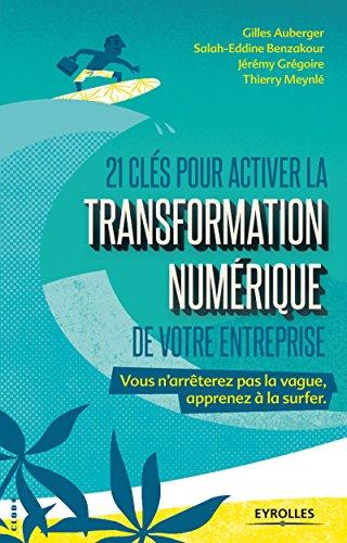 21 clés pour activer la transformation numérique de votre entreprise: Vous n'arrêterez pas la vague, apprenez à la surfer par Thierry Meynlé