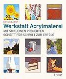 Werkstatt Acrylmalerei: Mit 50 kleinen Projekten Schritt für Schritt zum Erfolg