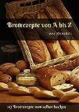 Brotrezepte von A bis Z: 117 Brotrezepte zum selber backen