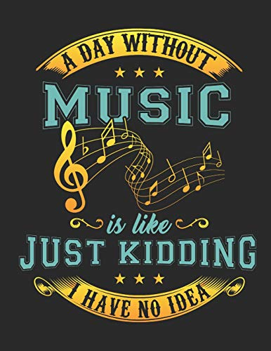 A Day Without Music Is Like ... Just Kidding I Have No Idea!: Ein Tag Ohne Musik Ist wie... Keine Ahnung! Blanko Notenheft / Akkord Notenblock. ... Tabulatoren. Musik Unterricht Komposition.
