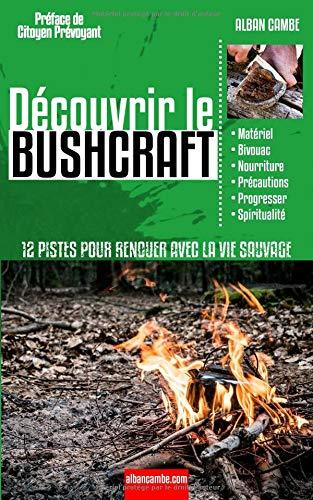 Découvrir le Bushcraft: 12 pistes pour renouer avec la vie sauvage par  Alban Cambe