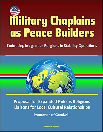 Military Chaplains as Peace Builders: Embracing Indigenous Religions in Stability Operations - Proposal for Expanded Role as Religious Liaisons for Local ... Promotion of Goodwill (English Edition) -