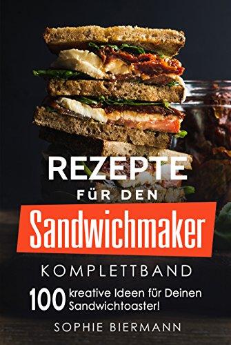 Rezepte für den Sandwichmaker (Komplettband): Das Sandwichmaker Kochbuch - 100 kreative Ideen für Deinen Sandwichtoaster! (Sandwichmaker Rezepte, Sandwichtoaster Rezepte, Sandwich Rezepte)