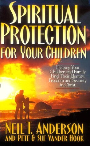 Spiritual Protection for Your Children: Helping Your Children and Family Find Their Identity, Freedom and Security in Christ by Neil T. Anderson (1999-04-02)
