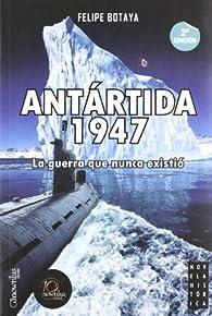 Antártida, 1947: La guerra que nunca existió par  Felipe Botaya García