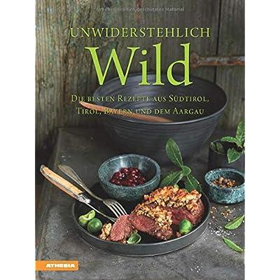 Unwiderstehlich Wild: Die besten Rezepte aus Südtirol, Tirol, Bayern und dem Aargau