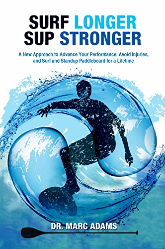 Surf Longer SUP Stronger: A New Approach to Advance Your Performance, Avoid Injuries, and Surf and Standup Paddleboard for a Lifetime