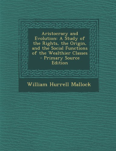 Aristocracy and Evolution: A Study of the Rights, the Origin, and the Social Functions of the Wealthier Classes