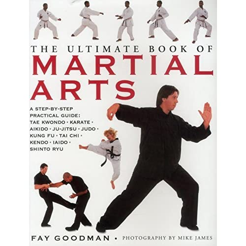 The Ultimate Book of Martial Arts: A Step-by-Step Practical Guide: Tae Kwondo, Karate, Aikido, Ju-Jitsu, Judo, Kung Fu, Tai Chi, Kendo, Iaido and Shinto Ryu by Fay Goodman (2015-06-01)