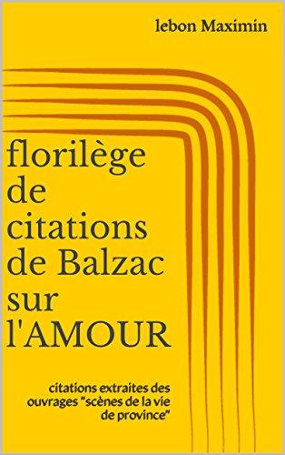 """Couverture du livre florilège de citations de Balzac sur l'AMOUR: citations extraites des ouvrages """"scènes  de la vie de province"""""""