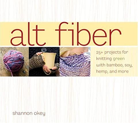 Alt Fiber: 25 Projects for Knitting Green with Bamboo, Soy, Hemp, and More by Shannon Okey (Alt Fiber)