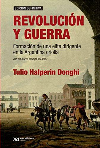 Revolución y guerra: Formación de una elite dirigente en la Argentina criolla (Historia y Cultura) por Tulio Halperin Donghi