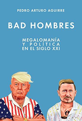 BAD HOMBRES: Política y megalomanía en el s. XXI por Pedro Arturo Aguirre