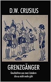 Grenzgänger: Geschichten aus zwei Ländern, die es nicht mehr gibt (German Edition) by [Crusius, D.W.]