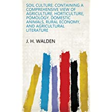 Soil culture: containing a comprehensive view of agriculture, horticulture, pomology, domestic animals, rural economy, and agricultural literature