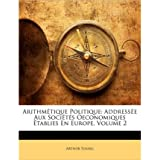 Arithm Tique Politique: Address E Aux Soci T?'s Oeconomiques Tablies En Europe, Volume 2 (Paperback)(French) - Common