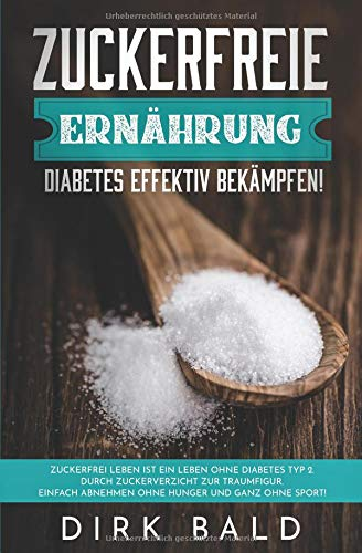 Zuckerfreie Ernährung: Diabetes effektiv bekämpfen! Zuckerfrei leben ist ein Leben ohne Diabetes Typ 2. Durch Zuckerverzicht zur Traumfigur. Einfach Abnehmen ohne Hunger und ganz ohne Sport!