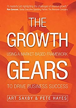 The Growth Gears: Using A Market-Based Framework To Drive Business Success by [Saxby, Art, Hayes, Pete]