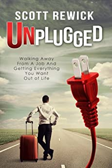 Unplugged: Walking Away From a Job and Getting Everything You Want Out of Life (English Edition) von [Rewick, Scott]