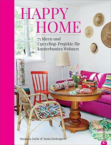 Happy Home: 75 Ideen und Upcycling-Projekte für kunterbuntes Wohnen