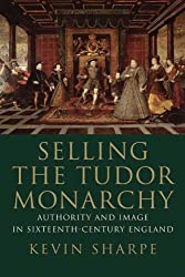 Selling the Tudor Monarchy: Authority and Image in Sixteenth-Century England